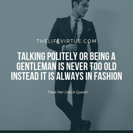 Be a gentleman, treat her like a queen!